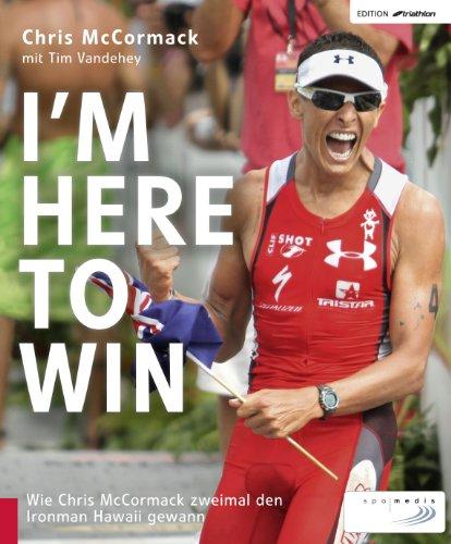 I'm Here to Win: Wie Chris McCormack zweimal den Ironman Hawaii gewann (Edition triathlon) (Wie M)