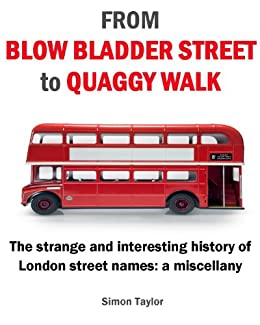 From Blow Bladder Street to Quaggy Walk - The strange and interesting history of London street names: a miscellany by [Taylor, Simon]