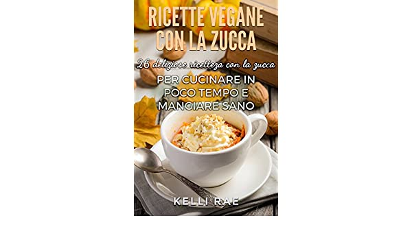 Ricette Vegane con la Zucca: 26 deliziose ricette con la ...