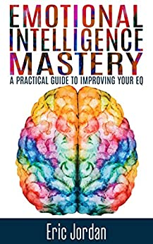 Emotional Intelligence: Mastery - A Practical Guide To Improving Your EQ (Social Skills, Business Skills, Success, Confidence, Relationships) by [Jordan, Eric]