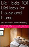 Life Hacks: 101 LifeHacks for House and Home: Get More Done in Less Time More Easily (life hacks cleaning, life hacks diy,life hacks house,life hacks home,life ... hacks laundry,life hacks microwave)