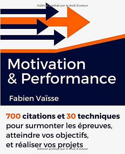 Motivation et performance: 700 citations et 30 techniques pour surmonter les épreuves, atteindre vos objectifs, et réaliser vos projets