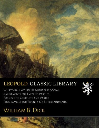 What Shall We Do To-Night? Or, Social Amusements for Evening Parties. Furnishing Complete and Varied Programmes for Twenty-Six Entertainments por William B. Dick