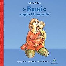 """""""Busi"""" sagte Henriette: Eine Geschichte vom Stillen"""