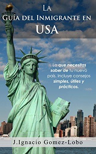 La Guia del Inmigrante en USA: Lo que necesitas saber de tu nuevo pais. Incluye consejos simples, utiles y practicos. por Juan Ignacio Gomez Lobo