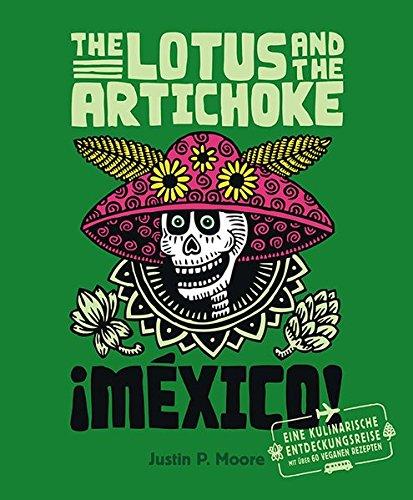 Preisvergleich Produktbild The Lotus and the Artichoke - Mexico!: Eine kulinarische Entdeckungsreise mit über 60 veganen Rezepten (Edition Kochen ohne Knochen)