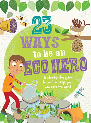 23 Ways to Be an Eco Hero: A Step-By-Step Guide to Creative Ways You Can Save the World