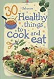30 Healthy Things to Cook and Eat (Usborne Cookery )
