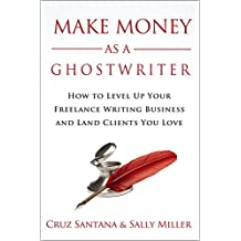 Make Money As A Ghostwriter: How to Level Up Your Freelance Writing Business and Land Clients You Love