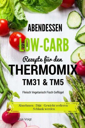 Abendessen Low-Carb Rezepte für den Thermomix TM31 & TM5 Fleisch Vegetarisch Fisch Geflügel Abnehmen - Diät - Gewicht verlieren - Schlank werden (Fleisch-diät)