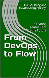 From DevOps to Flow: Creating Teams That Win the Future (Agile Business and Change Management Briefing Series)