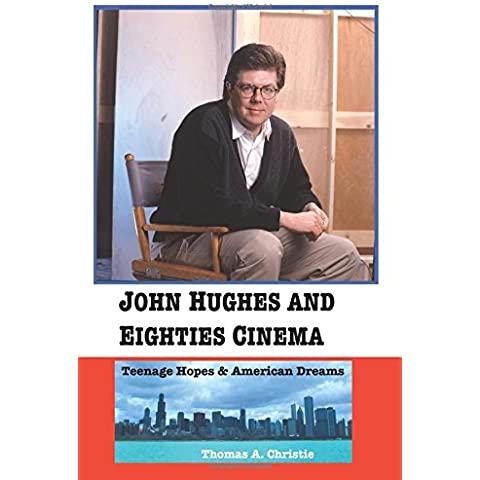 John Hughes and Eighties Cinema: Teenage Hopes and American Dreams by Thomas A. Christie (2016-07-01)