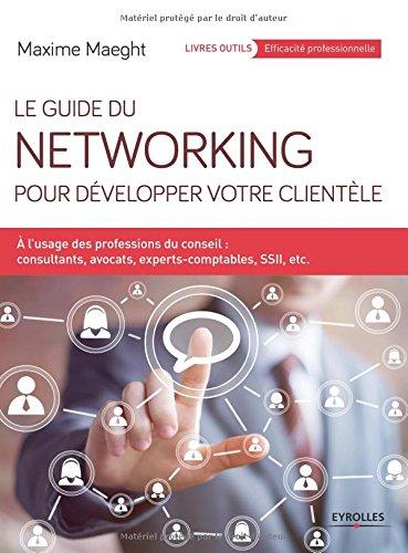 Le guide du networking pour développer votre clientèle : A l'usage des professions du conseil - consultants, avocats, experts-comptables, SSII, etc. par Maxime Maeght