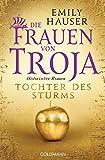 Die Frauen von Troja: Tochter des Sturms - Historischer Roman -