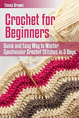Crochet for Beginners: Quick and Easy Way to Master Spectacular Crochet Stitches in 3 Days (Crochet Patterns in