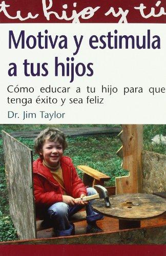 Motiva Y Estimula A Tus Hijos (Tu Hijo Y Tu) por Jim Taylor