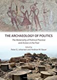 The Archaeology of Politics: The Materiality of Political Practice and Action in the Past by Peter G. Johansen and Andrew M. Bauer (2011-08-01)