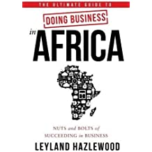 The Ultimate Guide to Doing Business in Africa: Nuts and Bolts of Succeeding in Business
