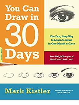 You Can Draw in 30 Days: The Fun, Easy Way to Learn to Draw in One Month or Less de [Kistler, Mark]