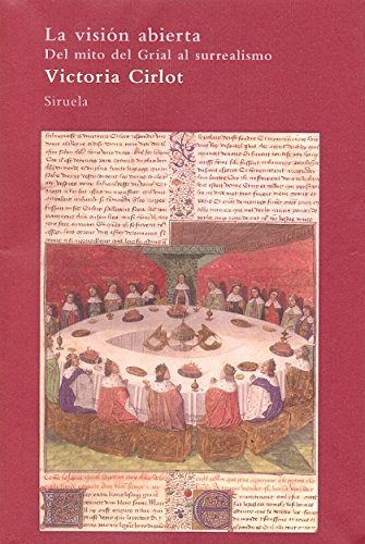 La vision abierta / The broad perspective: Del Mito Del Grial Al Surrealismo / from the Grail Myth to Surrealism por Victoria Cirlot