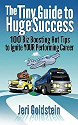 The Tiny Guide To Huge Success: 100 Biz Boosting Hot Tips to Ignite Your Performing Career (Volume 1) by Jeri Goldstein (2012-03-28)