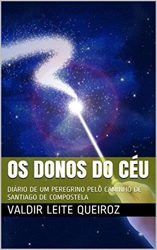 OS DONOS DO CÉU: DIÁRIO DE UM PEREGRINO PELO CAMINHO DE SANTIAGO DE COMPOSTELA (Portuguese Edition) por Valdir Leite Queiroz