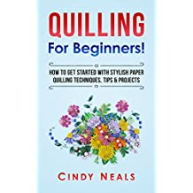 Quilling For Beginners!: How To Get Started With Stylish Paper Quilling Techniques, Tips & Projects (English Edition)