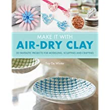 Make it With Air-Dry Clay: 20 fantastic projects for modelling, sculpting, and craft