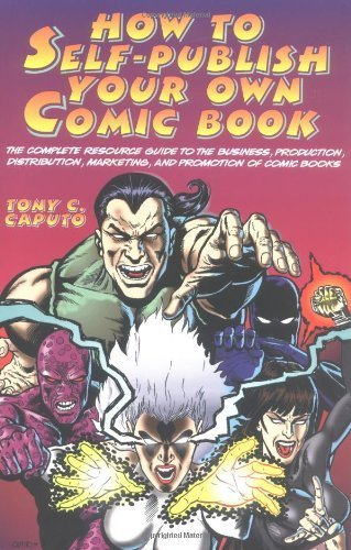 How to Self-publish Your Own Comic Book: The Complete Resource Guide to the Business, Production, Distribution, Marketing and Promotion of Comic Books by Tony C. Caputo (1997-05-22)