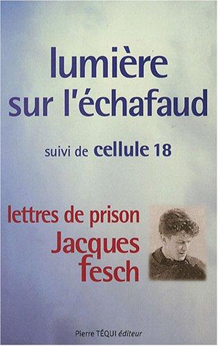 Lumière sur l'échafaud : Suivi de Cellule 18 - Lettres de prison de Jacques Fesch, guillotiné le 1er octobre 1957 à 27 ans