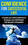 CONFIDENCE FOR SUCCESSFUL LIFE: Increase Your Self-Confidence to Empower Your Self-Esteem And Become Unstoppable (Self-C