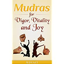 Mudras for Vigor, Vitality and Joy: 20 Simple Hand Gestures for Inexhaustible Vigor, Exuberant Vitality and Eternal Joy (Mudra Healing Book 13)