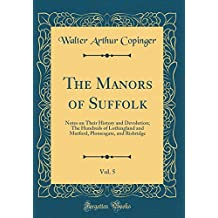 The Manors of Suffolk, Vol. 5: Notes on Their History and Devolution; The Hundreds of Lothingland and Mutford, Plomesgate, and Risbridge (Classic Reprint)
