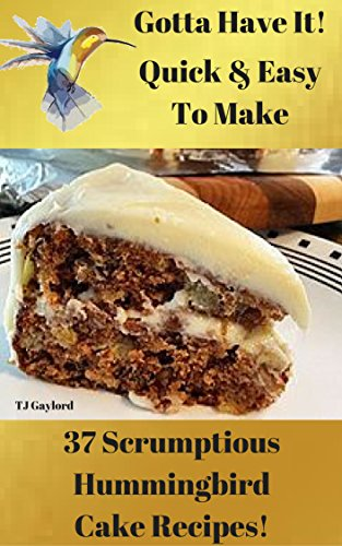 Gotta Have It Quick & Easy To Make 37 Scrumptious Hummingbird Cake Recipes!