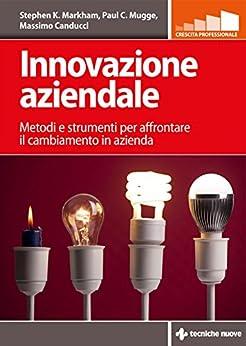 Innovazione aziendale: Metodi e strumenti per affrontare il cambiamento in azienda di [Markham, Stephen K., Mugge, Paul, Canducci, Massimo]