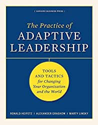 The Practice of Adaptive Leadership: Tools and Tactics for Changing Your Organization and the World: A Fieldbook for Practitioners
