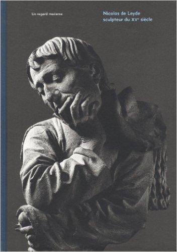 Nicolas de Leyde, sculptuer du XVe siècle : Un regard moderne de Roland Recht,Cécile Dupeux,Stefan Roller ( 19 avril 2012 )