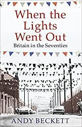 When the Lights Went Out: Britain in the Seventies by Andy Beckett (2009-05-07)