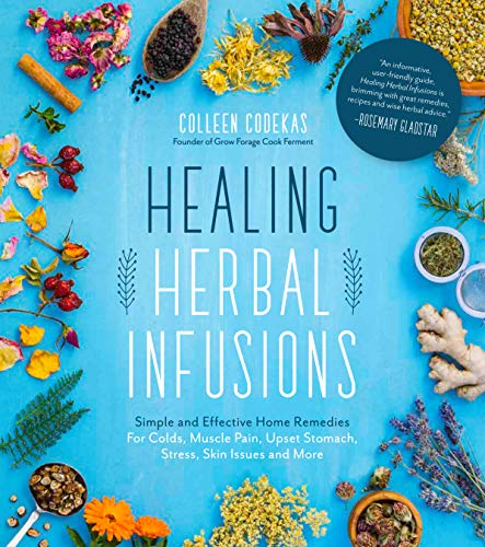 Healing Herbal Infusions: Simple and Effective Home Remedies for Colds, Muscle Pain, Upset Stomach, Stress, Skin Issues and More por Colleen Codekas