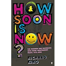 How Soon is Now?: The Madmen and Mavericks who made Independent Music 1975-2005 by Richard King (5-Apr-2012) Paperback