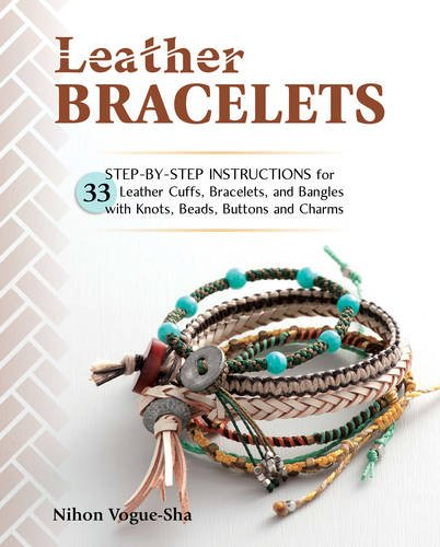Modeschmuck Buch (Leather Bracelets: Step-by-Step Instructions for 33 Leather Cuffs, Bracelets and Bangles with Knots, Beads, Buttons and)