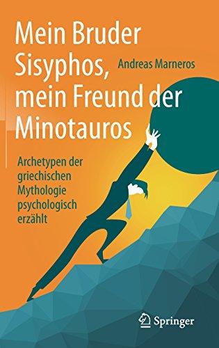 Mein Bruder Sisyphos, mein Freund der Minotauros: Archetypen der griechischen Mythologie psychologisch erzählt