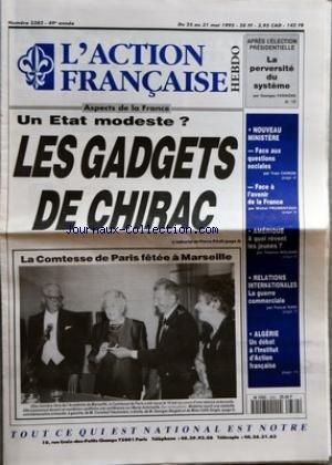 ACTION FRANCAISE (L') [No 2382] du 25/05/1995 - UN ETAT MODESTE - LES GADGETS DE CHIRAC - LA COMTESSE DE PARIS FETEE A MARSEILLE - APRES L'ELECTION PRESIDENTIELLE - LA PERVERSITE DU SYSTEME PAR GEORGES FERRIERE - NOUVEAU MINISTERE - FACE AUX QUESTIONS SOCIALES PAR YVES CHIRON - FACE A L'AVENIR DE LA FRANCE PAR MICHEL FROMENTOUX - AMERIQUE A QUOI REVENT LES JEUNES PAR THOMAS MOLNAR - RELATIONS INTERNATIONALES - LA GUERRE COMMERCIALE PAR PASCAL NARI - ALGERIE - UN DEBAT A L'INSTITUT D'ACTION FRAN