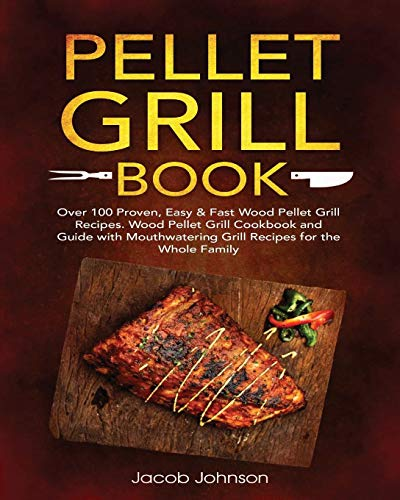 Pellet Grill-grills (Pellet Grill Book: Over 100 Proven, Easy & Fast Wood Pellet Grill Recipes. Wood Pellet Grill Cookbook and Guide with Mouthwatering Grill Recipes for the Whole Family)