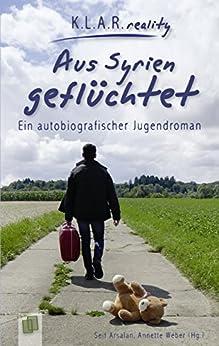 Aus Syrien geflüchtet: Ein autobiografischer Jugendroman von [Arsalan, Seif, Weber, Annette]
