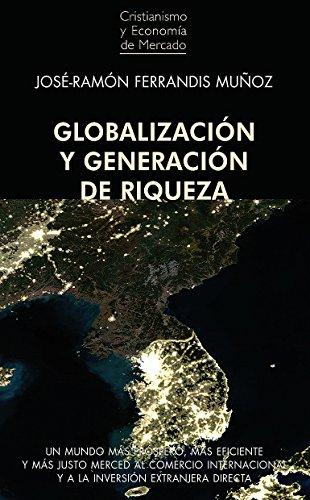 Globalización y generación de riqueza: Un mundo más próspero, más eficiente y más justo merced al Comercio Internacional y a la Inversión Extranjera Directa (Cristianismo y Economía de Mercado nº 3)