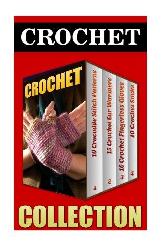 Crochet: 10 Crocodile Stitch Patterns + 15 Crochet Ear Warmers + 10 Crochet Fingerless Gloves + 10 Crochet Socks -