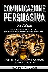 COMUNICAZIONE PERSUASIVA: 3 libri in 1 (Persuasione – Manipolazione Mentale – Linguaggio del Corpo). Comunicaz