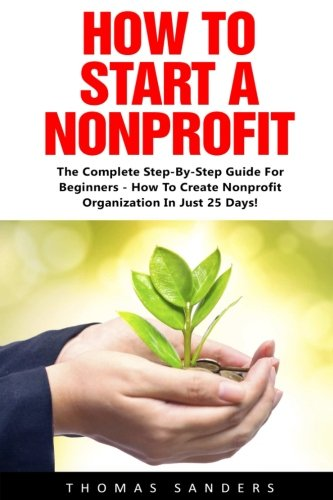 How To Start A Nonprofit: The Complete Step-By-Step Guide For Beginners - How To Create Nonprofit Organization In Just 25 Days! (Fundraising For ... Start And Grow Nonprofit Organization)