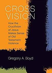 Cross Vision: How the Crucifixion of Jesus Makes Sense of Old Testament Violence